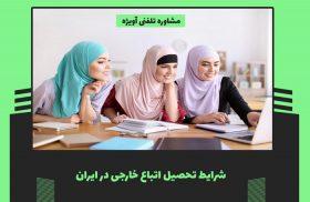 شرایط تحصیلی برای اتباع خارجی در ایران چگونه است؟